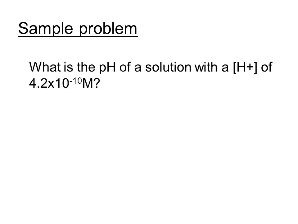Sample problem What is the pH of a solution with a [H+] of 4.2x10-10M